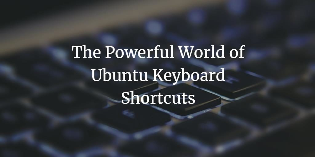 The Powerful World of Ubuntu Keyboard Shortcuts