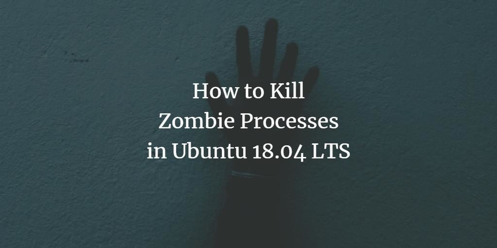 How to Kill Zombie Processes in Ubuntu 18 04 LTS