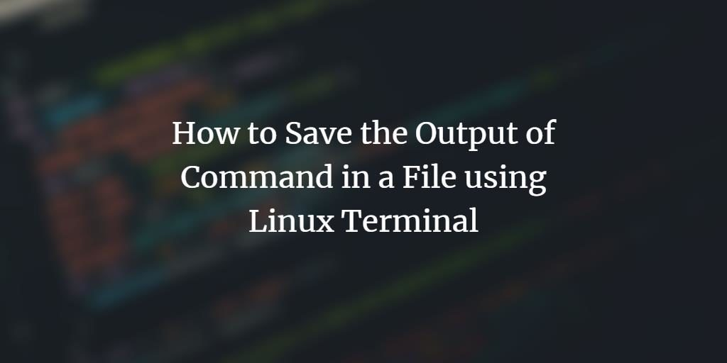How to Save the Output of Command in a File using Linux