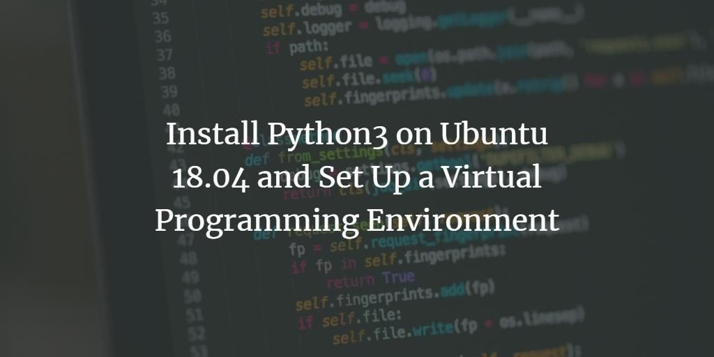 Install Python3 on Ubuntu 18 04 and Set Up a Virtual Programming