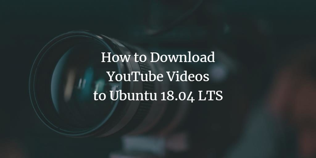 How to Download YouTube Videos to Ubuntu 18 04 LTS