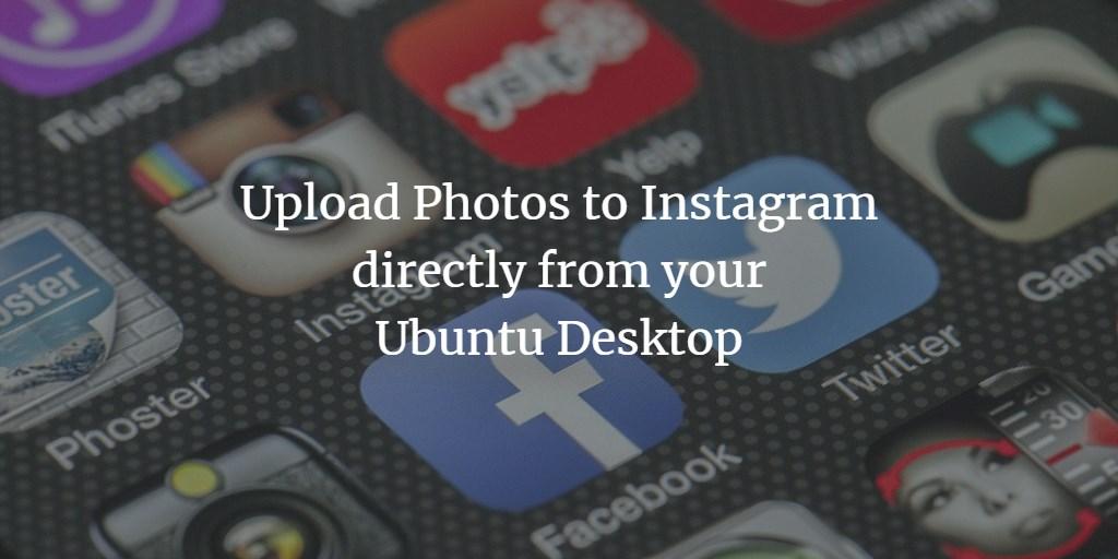 Upload Photos to Instagram directly from your Ubuntu Desktop