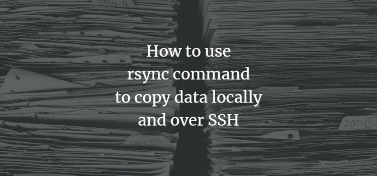 How to use rsync command to copy data locally and over SSH
