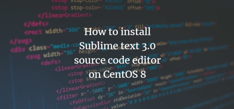 How to install Sublime Text 3.0 Source Code Editor on CentOS 8