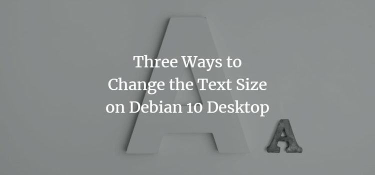 Three Ways to Change the Text Size on Debian 10 Desktop