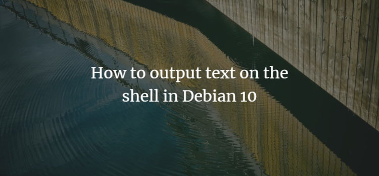 How to output text on the shell in Debian 10