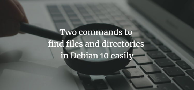 Two commands to find files and directories in Debian 10 easily