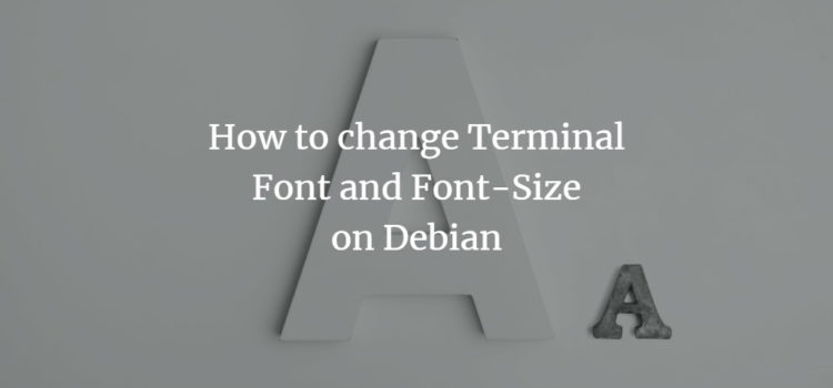 How to change Terminal Font and Font-Size on Debian