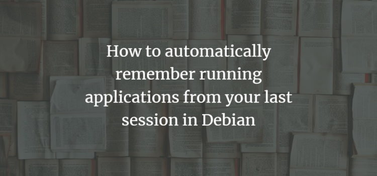 How to automatically remember running applications from your last session in Debian